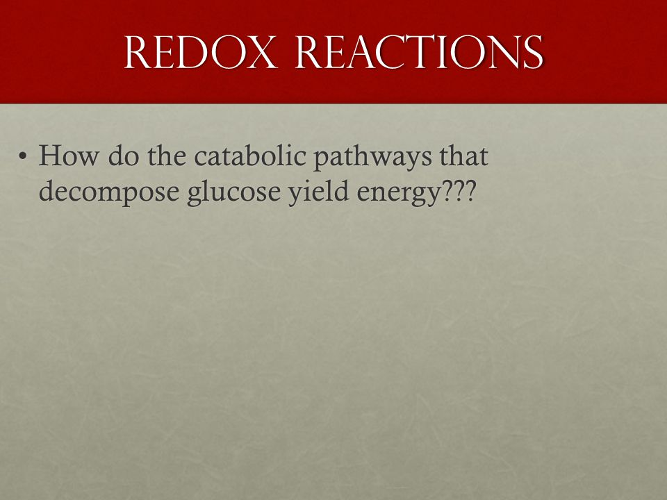 Redox Reactions How do the catabolic pathways that decompose glucose yield energy How do the catabolic pathways that decompose glucose yield energy