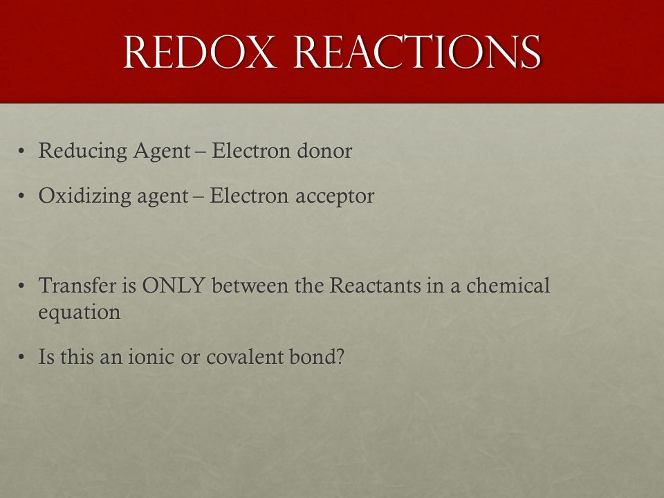 Redox Reactions Reducing Agent – Electron donorReducing Agent – Electron donor Oxidizing agent – Electron acceptorOxidizing agent – Electron acceptor Transfer is ONLY between the Reactants in a chemical equationTransfer is ONLY between the Reactants in a chemical equation Is this an ionic or covalent bond Is this an ionic or covalent bond