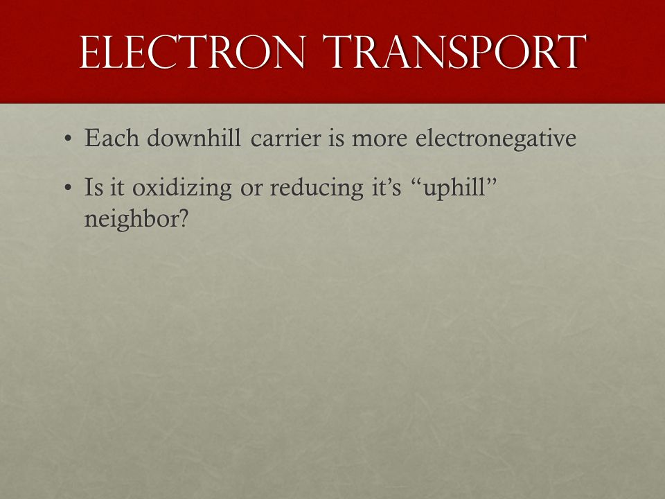 Electron Transport Each downhill carrier is more electronegativeEach downhill carrier is more electronegative Is it oxidizing or reducing it's uphill neighbor Is it oxidizing or reducing it's uphill neighbor