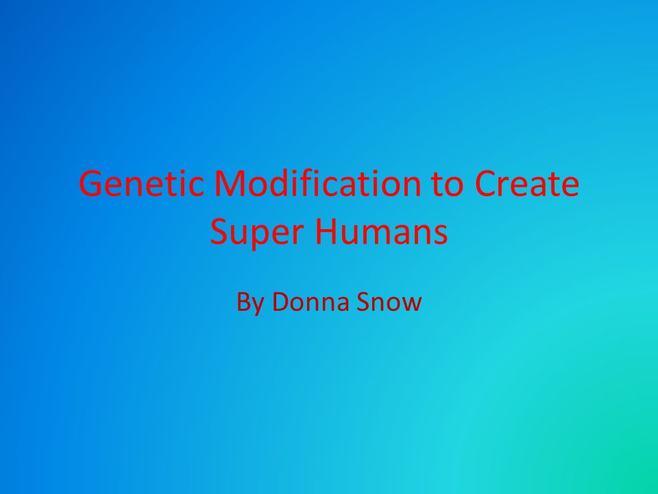 Genetic Modification to Create Super Humans By Donna Snow