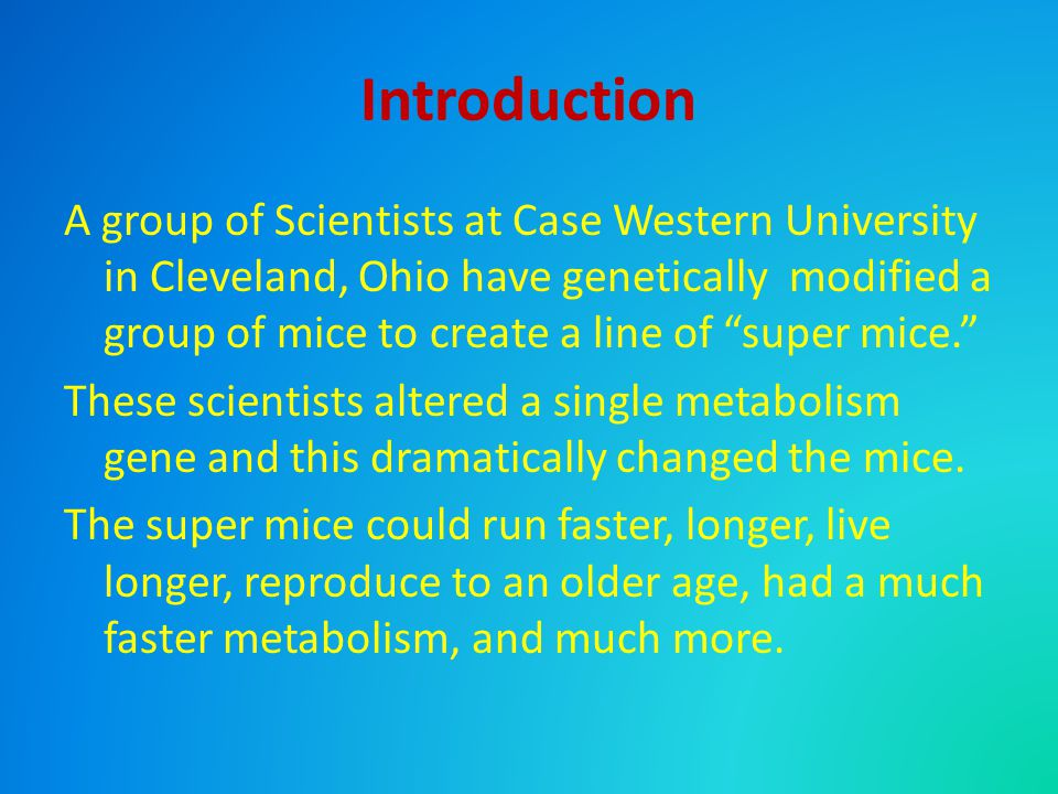 "Introduction A group of Scientists at Case Western University in Cleveland, Ohio have genetically modified a group of mice to create a line of ""super"