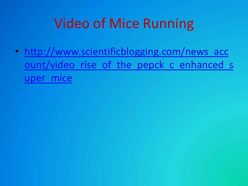 Video of Mice Running http://www.scientificblogging.com/news_acc ount/video_rise_of_the_pepck_c_enhanced_s uper_mice http://www.scientificblogging.com/news_acc ount/video_rise_of_the_pepck_c_enhanced_s uper_mice