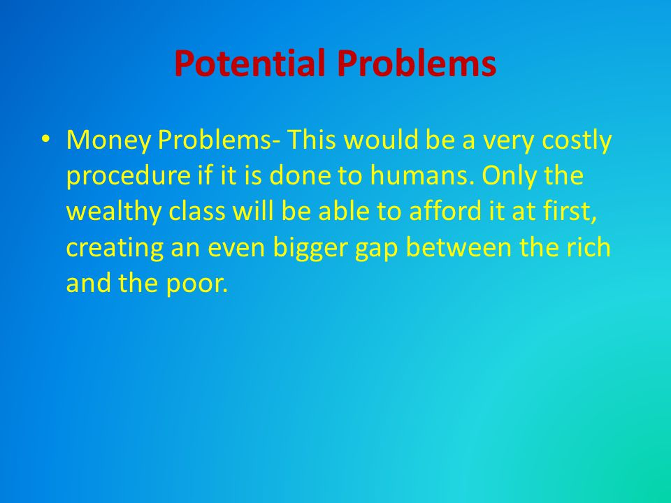 Potential Problems Money Problems- This would be a very costly procedure if it is done to humans.