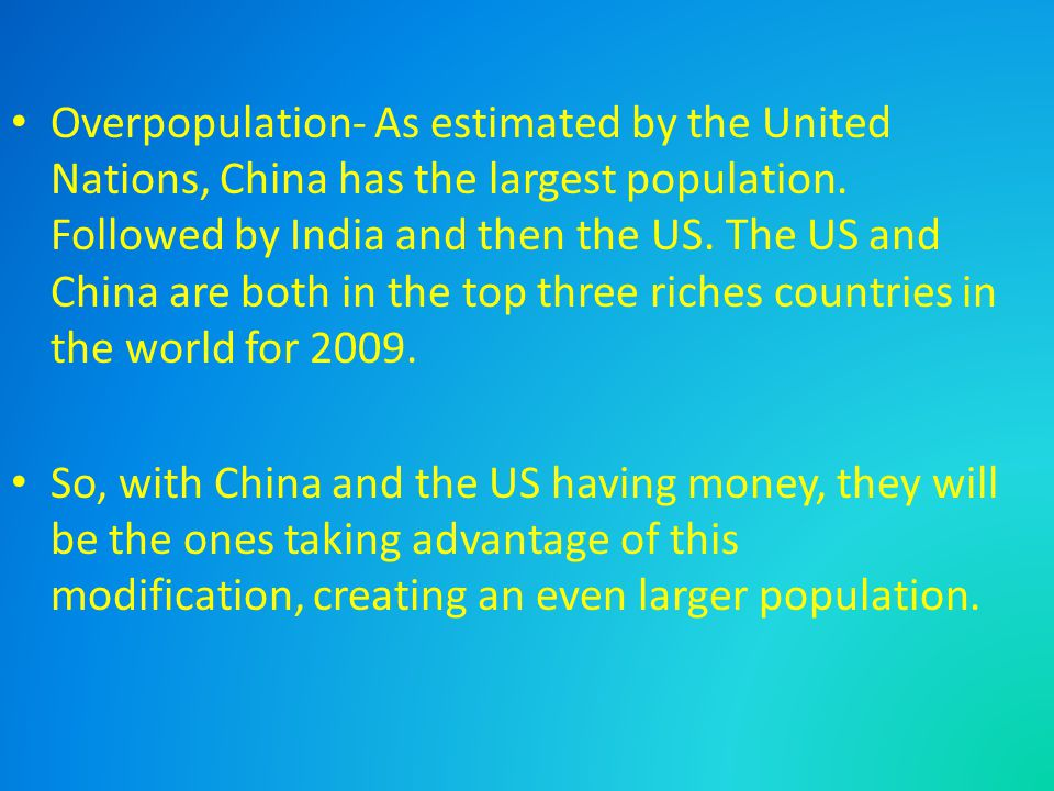 Overpopulation- As estimated by the United Nations, China has the largest population. Followed by India and then the US. The US and China are both in
