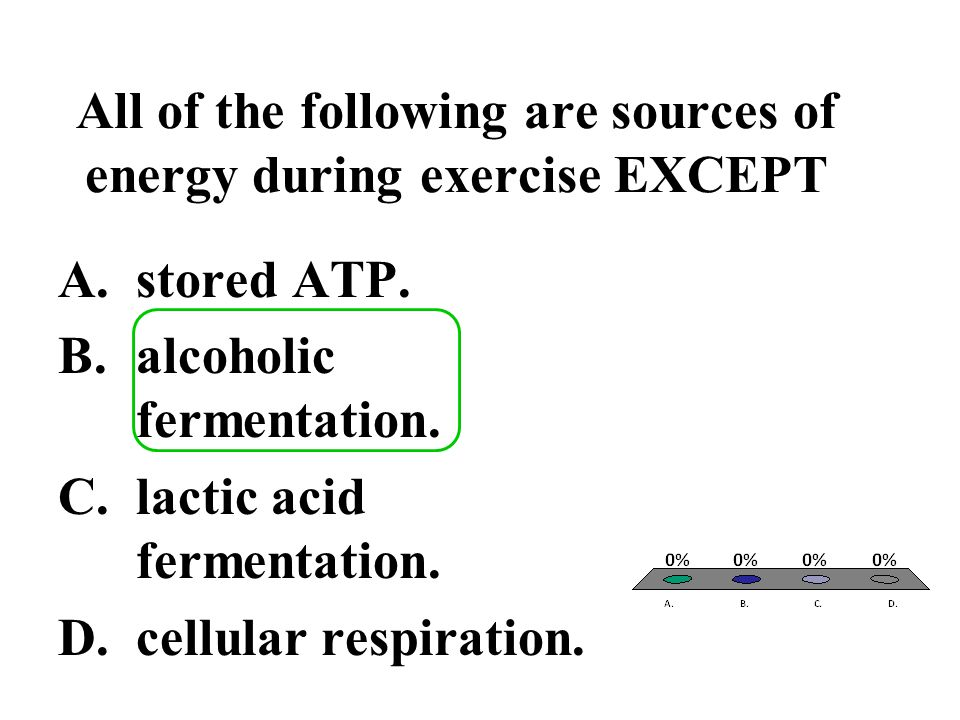 All of the following are sources of energy during exercise EXCEPT A.stored ATP. B.alcoholic fermentation. C.lactic acid fermentation. D.cellular respi