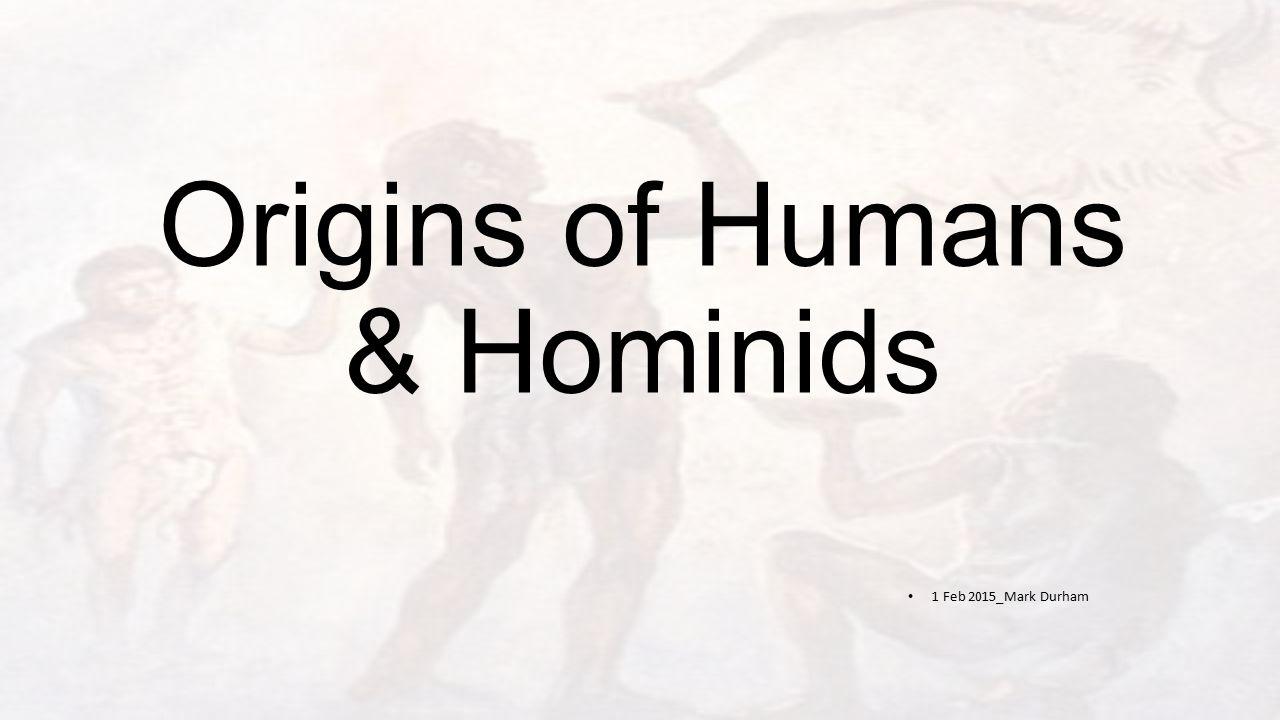 Origins of Humans & Hominids 1 Feb 2015_Mark Durham