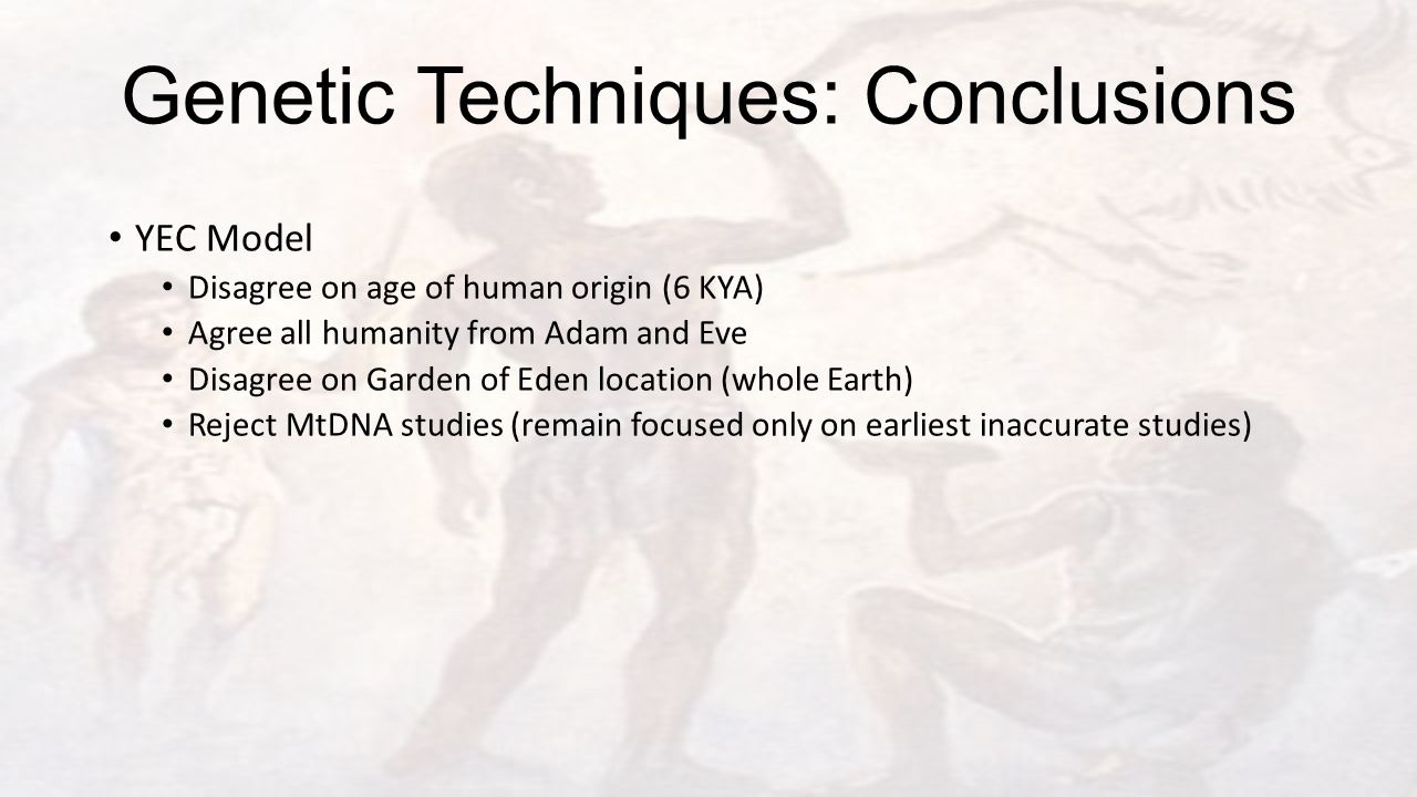 Genetic Techniques: Conclusions YEC Model Disagree on age of human origin (6 KYA) Agree all humanity from Adam and Eve Disagree on Garden of Eden location (whole Earth) Reject MtDNA studies (remain focused only on earliest inaccurate studies)