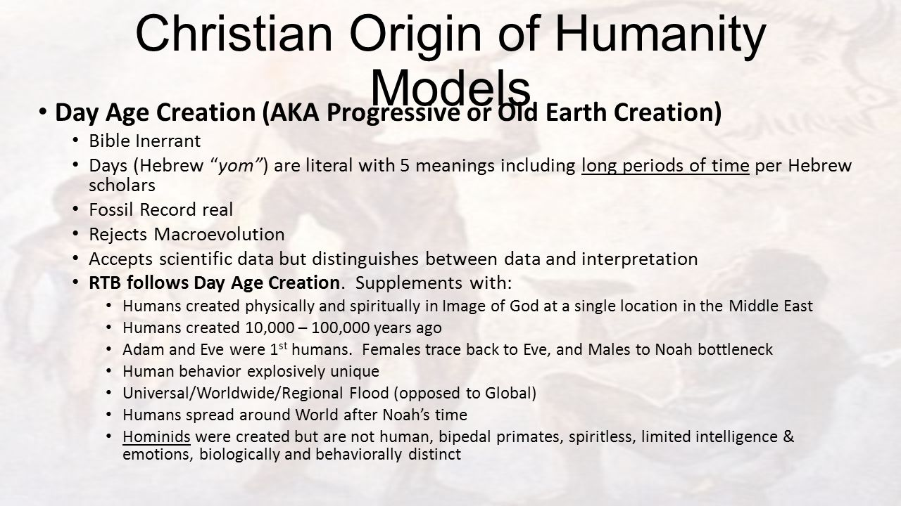 Christian Origin of Humanity Models Day Age Creation (AKA Progressive or Old Earth Creation) Bible Inerrant Days (Hebrew yom ) are literal with 5 meanings including long periods of time per Hebrew scholars Fossil Record real Rejects Macroevolution Accepts scientific data but distinguishes between data and interpretation RTB follows Day Age Creation.