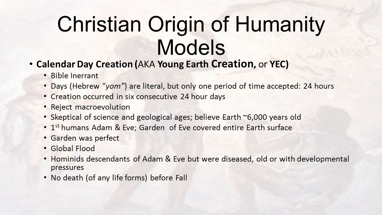 Christian Origin of Humanity Models Calendar Day Creation (AKA Young Earth Creation, or YEC) Bible Inerrant Days (Hebrew yom ) are literal, but only one period of time accepted: 24 hours Creation occurred in six consecutive 24 hour days Reject macroevolution Skeptical of science and geological ages; believe Earth ~6,000 years old 1 st humans Adam & Eve; Garden of Eve covered entire Earth surface Garden was perfect Global Flood Hominids descendants of Adam & Eve but were diseased, old or with developmental pressures No death (of any life forms) before Fall