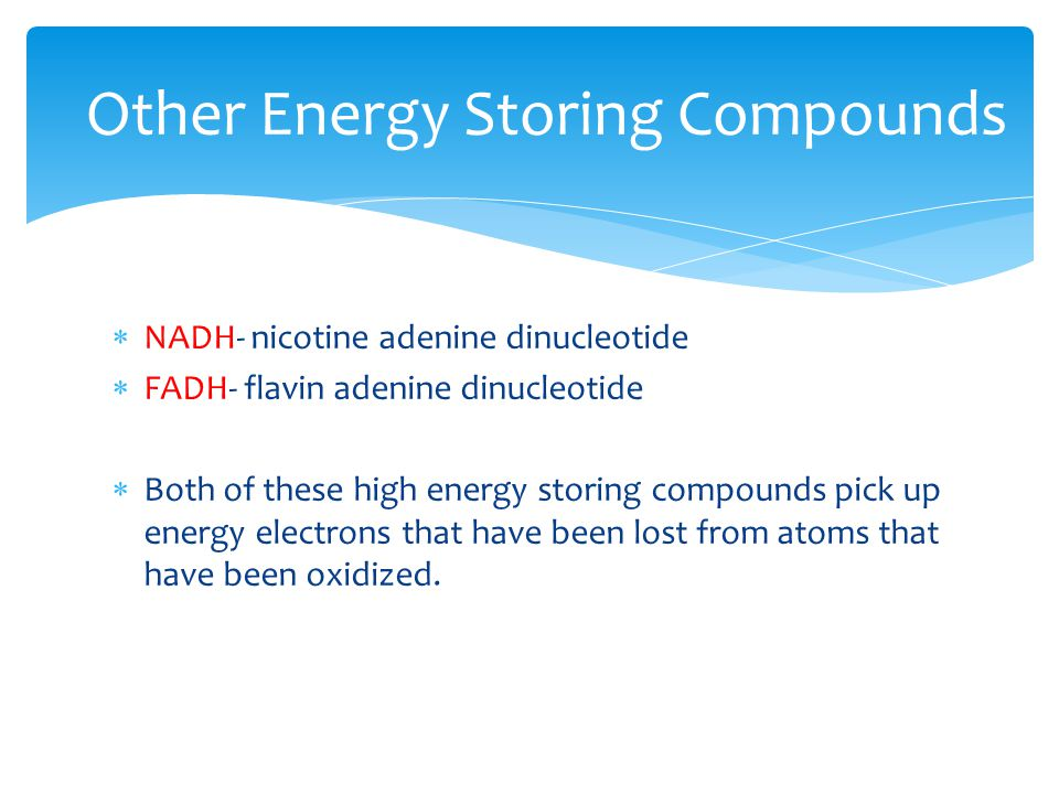  NADH- nicotine adenine dinucleotide  FADH- flavin adenine dinucleotide  Both of these high energy storing compounds pick up energy electrons that have been lost from atoms that have been oxidized.