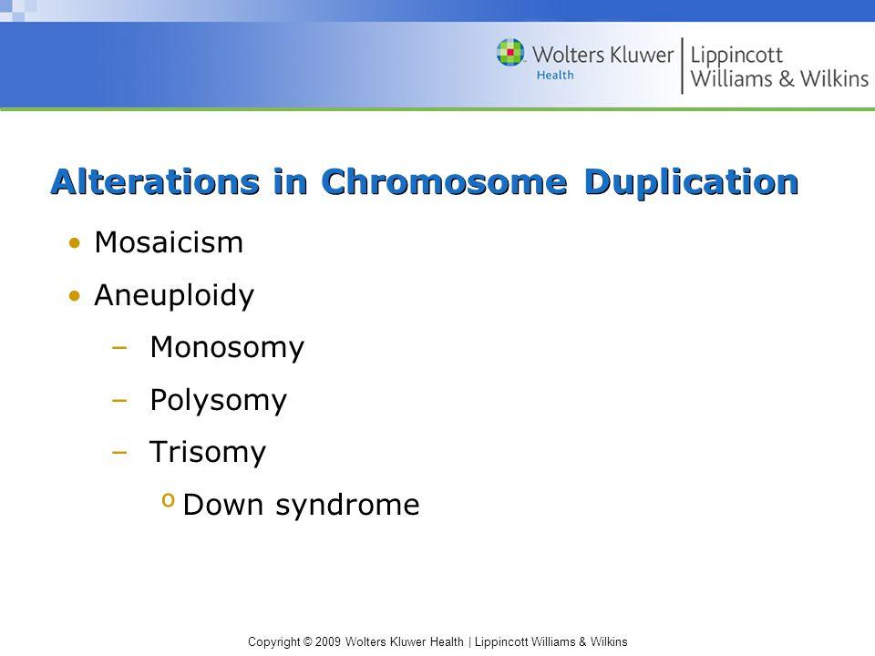 Copyright © 2009 Wolters Kluwer Health | Lippincott Williams & Wilkins Alterations in Chromosome Duplication Mosaicism Aneuploidy –Monosomy –Polysomy –Trisomy ºDown syndrome