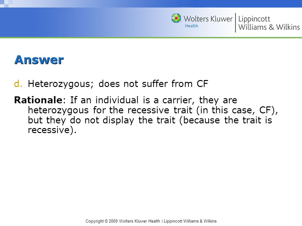 Copyright © 2009 Wolters Kluwer Health | Lippincott Williams & Wilkins Answer d.Heterozygous; does not suffer from CF Rationale: If an individual is a carrier, they are heterozygous for the recessive trait (in this case, CF), but they do not display the trait (because the trait is recessive).