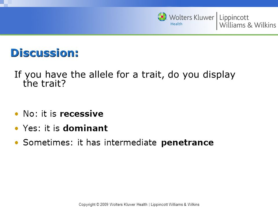 Copyright © 2009 Wolters Kluwer Health | Lippincott Williams & Wilkins If you have the allele for a trait, do you display the trait.