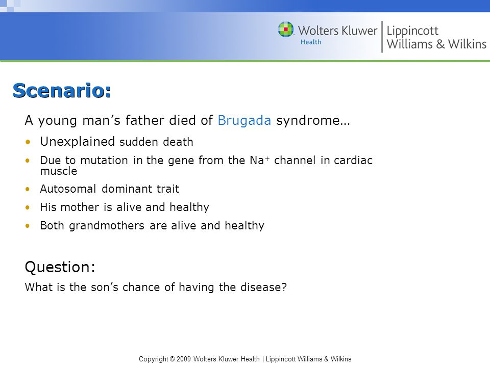 Copyright © 2009 Wolters Kluwer Health | Lippincott Williams & Wilkins Scenario: A young man's father died of Brugada syndrome… Unexplained sudden death Due to mutation in the gene from the Na + channel in cardiac muscle Autosomal dominant trait His mother is alive and healthy Both grandmothers are alive and healthy Question: What is the son's chance of having the disease?