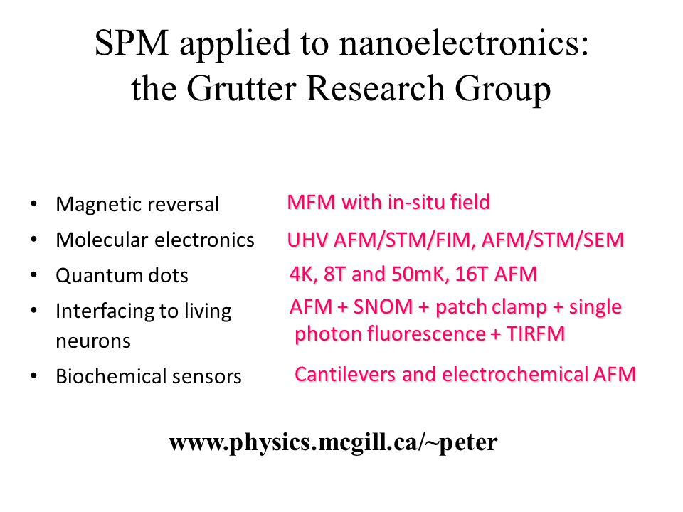 SPM applied to nanoelectronics: the Grutter Research Group Magnetic reversal Molecular electronics Quantum dots Interfacing to living neurons Biochemical sensors MFM with in-situ field MFM with in-situ field UHV AFM/STM/FIM, AFM/STM/SEM UHV AFM/STM/FIM, AFM/STM/SEM 4K, 8T and 50mK, 16T AFM 4K, 8T and 50mK, 16T AFM AFM + SNOM + patch clamp + single photon fluorescence + TIRFM AFM + SNOM + patch clamp + single photon fluorescence + TIRFM Cantilevers and electrochemical AFM Cantilevers and electrochemical AFM www.physics.mcgill.ca/~peter