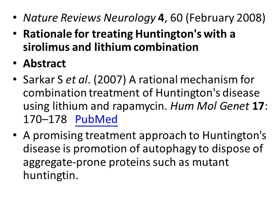 Nature Reviews Neurology 4, 60 (February 2008) Rationale for treating Huntington's with a sirolimus and lithium combination Abstract Sarkar S et al. (