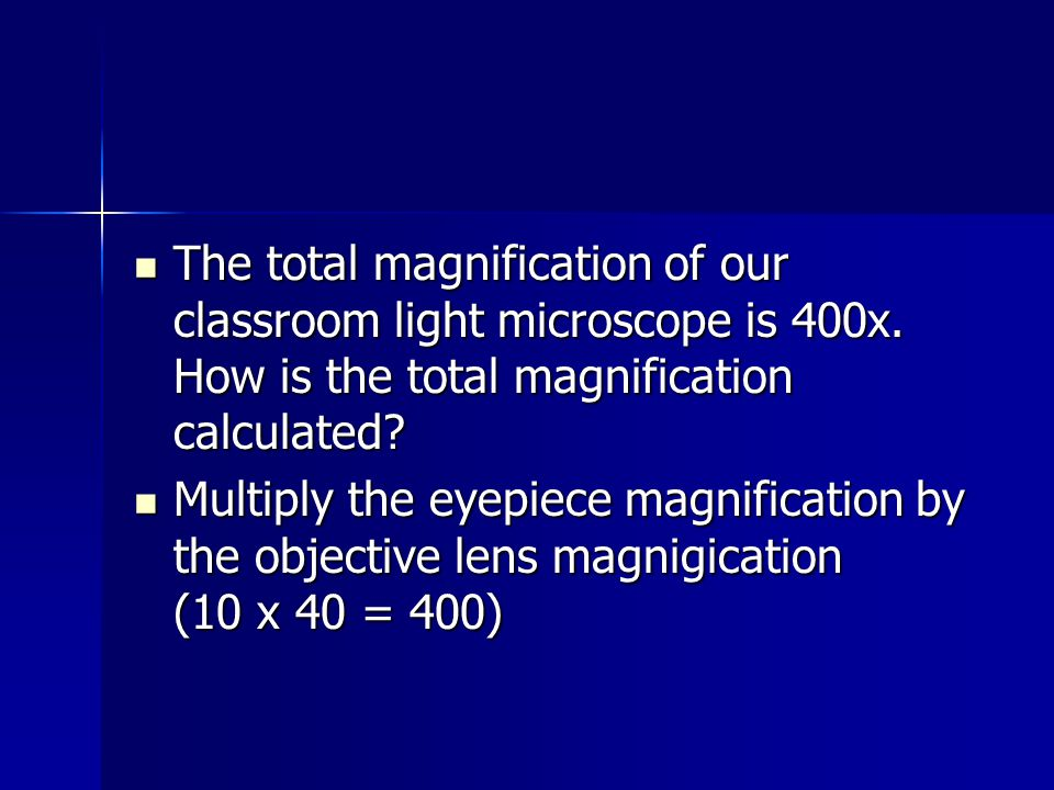 The total magnification of our classroom light microscope is 400x. How is the total magnification calculated? The total magnification of our classroom