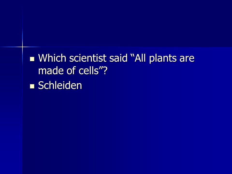 """Which scientist said """"All plants are made of cells""""? Which scientist said """"All plants are made of cells""""? Schleiden Schleiden"""