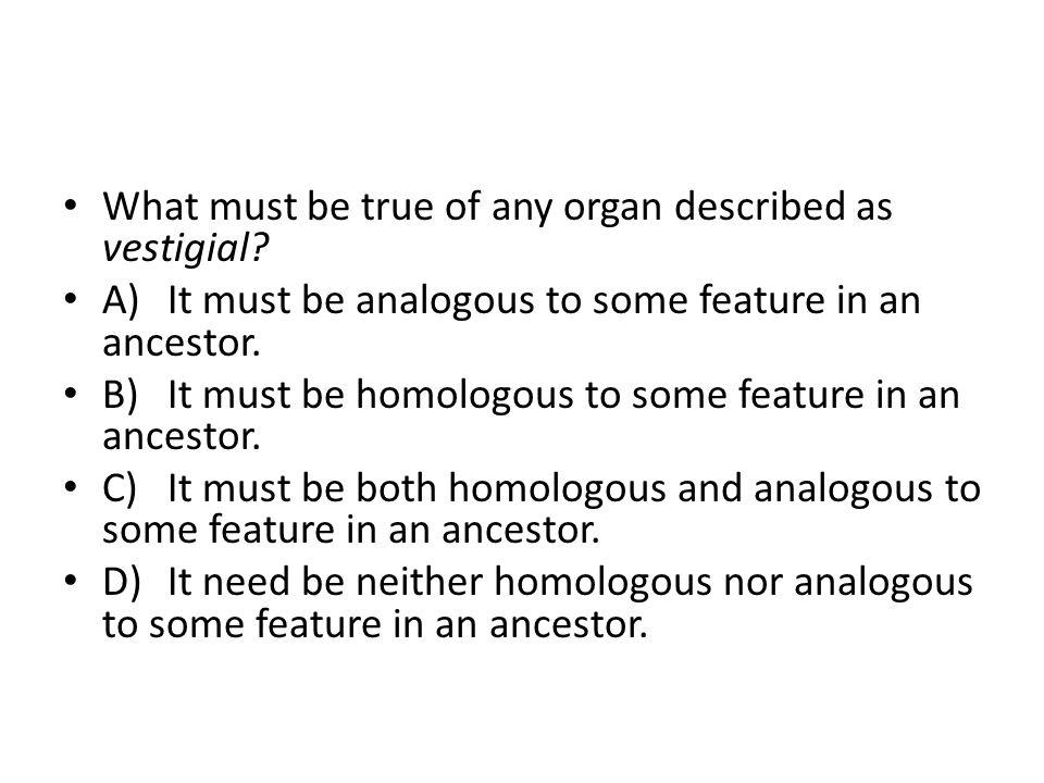 What must be true of any organ described as vestigial.