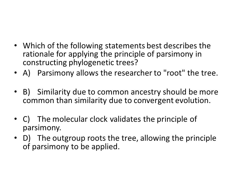 Which of the following statements best describes the rationale for applying the principle of parsimony in constructing phylogenetic trees? A)Parsimony