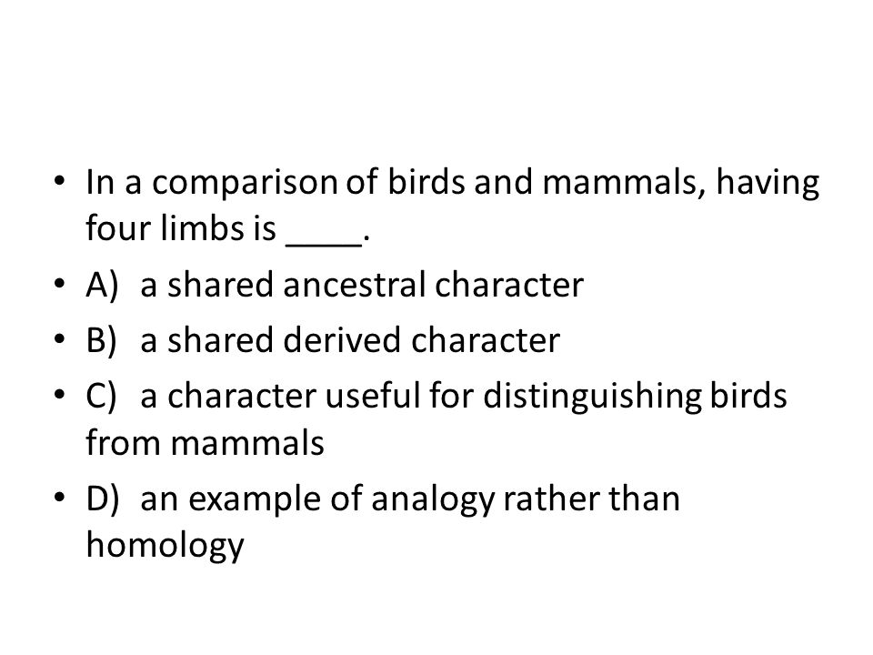 In a comparison of birds and mammals, having four limbs is ____. A)a shared ancestral character B)a shared derived character C)a character useful for