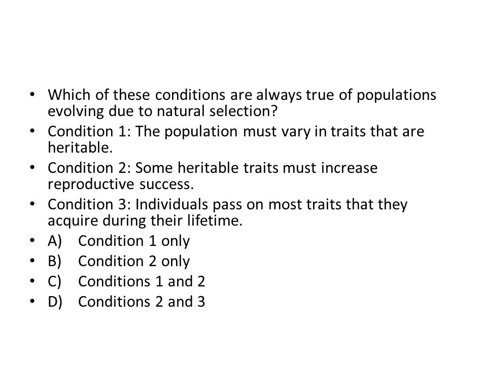 Which of these conditions are always true of populations evolving due to natural selection.