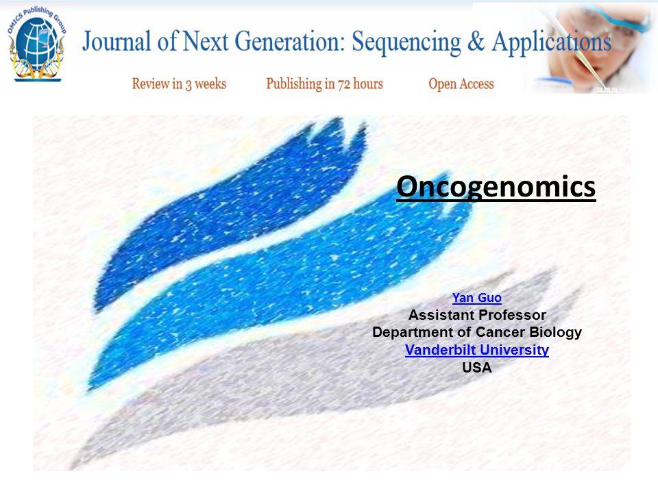 Oncogenomics Yan Guo Yan Guo Assistant Professor Department of Cancer Biology Vanderbilt University Vanderbilt University USA