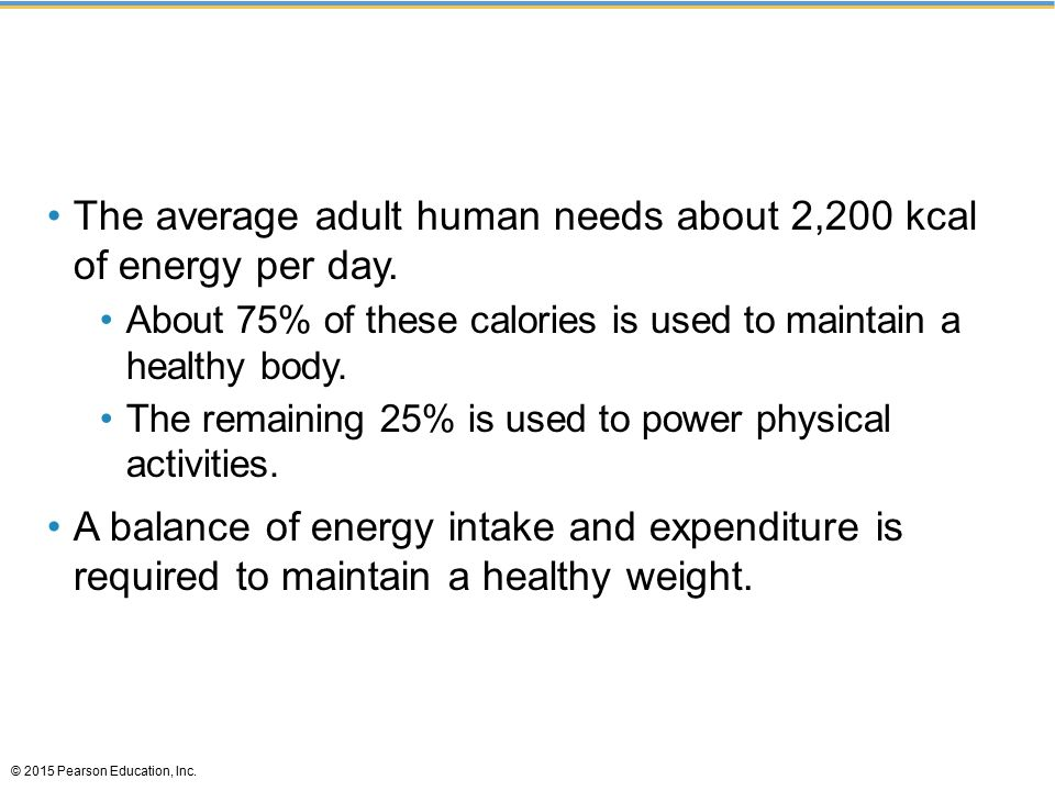 The average adult human needs about 2,200 kcal of energy per day. About 75% of these calories is used to maintain a healthy body. The remaining 25% is