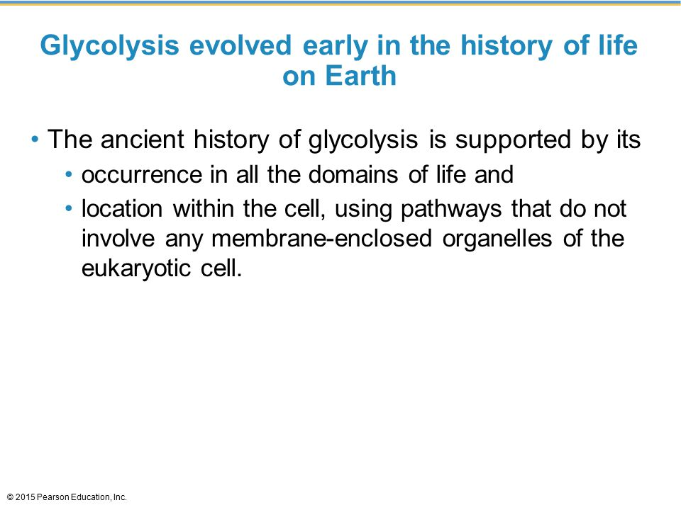 Glycolysis evolved early in the history of life on Earth The ancient history of glycolysis is supported by its occurrence in all the domains of life and location within the cell, using pathways that do not involve any membrane-enclosed organelles of the eukaryotic cell.