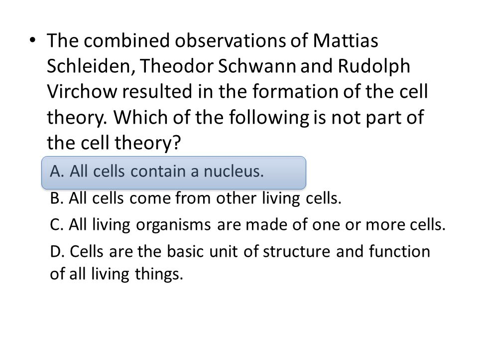The combined observations of Mattias Schleiden, Theodor Schwann and Rudolph Virchow resulted in the formation of the cell theory. Which of the followi