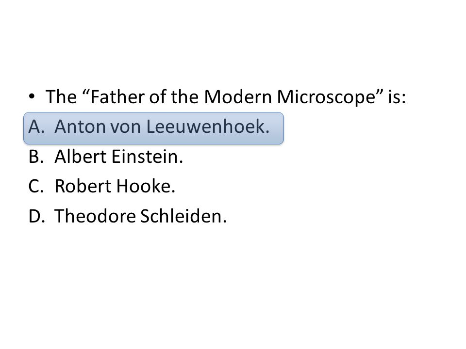 "The ""Father of the Modern Microscope"" is: A.Anton von Leeuwenhoek. B.Albert Einstein. C.Robert Hooke. D.Theodore Schleiden."