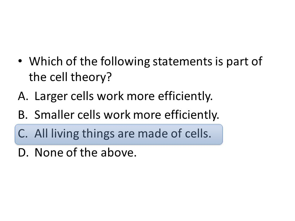 Which of the following statements is part of the cell theory? A.Larger cells work more efficiently. B.Smaller cells work more efficiently. C.All livin