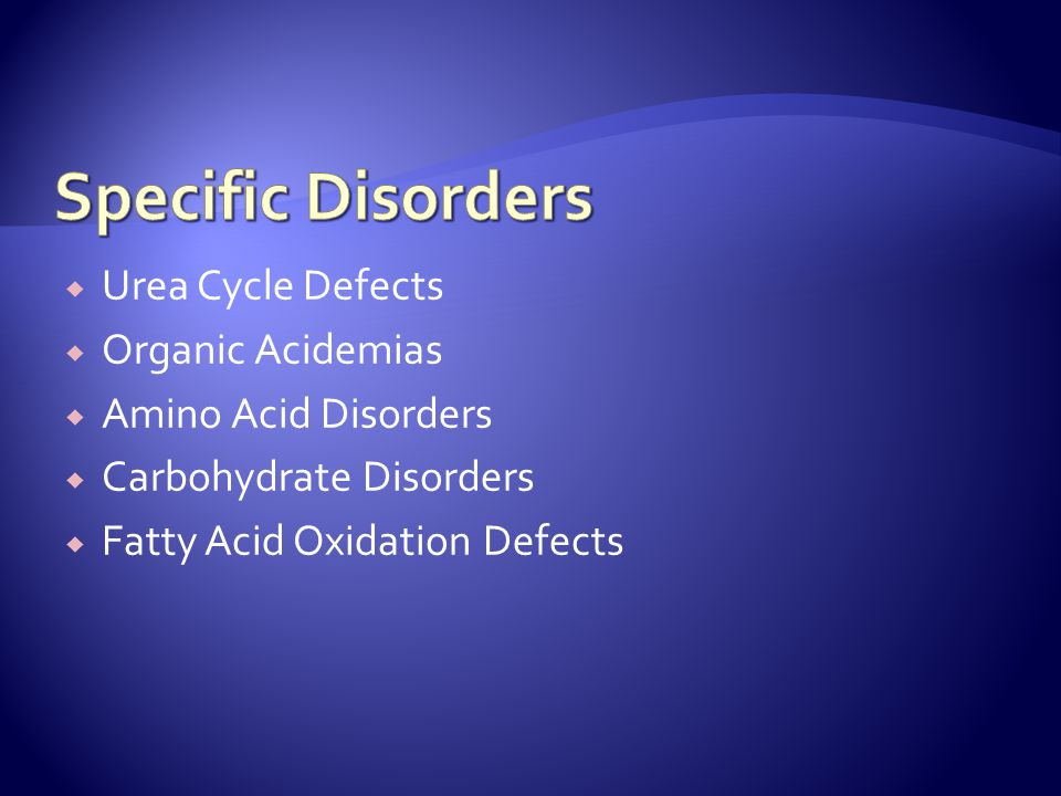  Urea Cycle Defects  Organic Acidemias  Amino Acid Disorders  Carbohydrate Disorders  Fatty Acid Oxidation Defects