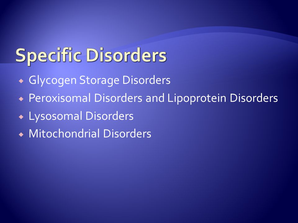  Glycogen Storage Disorders  Peroxisomal Disorders and Lipoprotein Disorders  Lysosomal Disorders  Mitochondrial Disorders