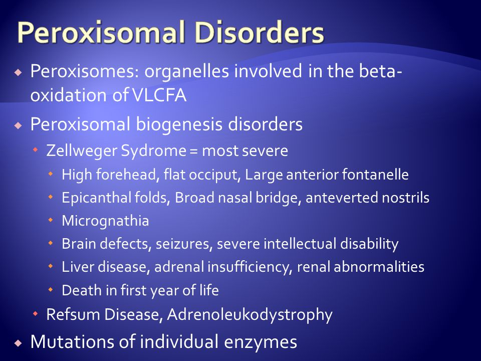  Peroxisomes: organelles involved in the beta- oxidation of VLCFA  Peroxisomal biogenesis disorders  Zellweger Sydrome = most severe  High forehea