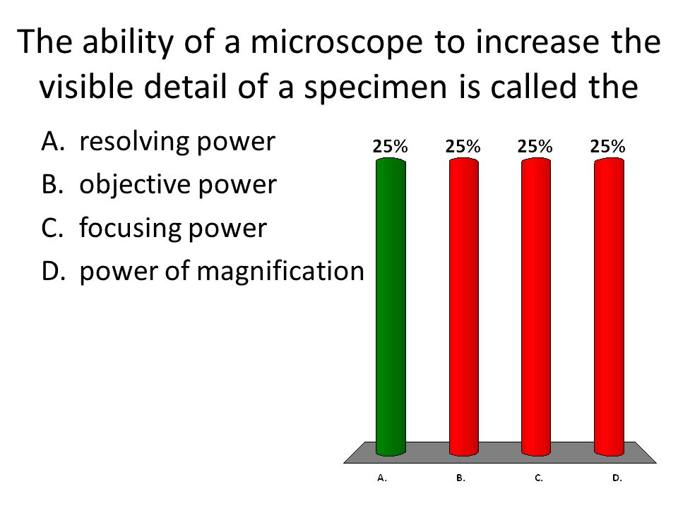The ability of a microscope to increase the visible detail of a specimen is called the A.resolving power B.objective power C.focusing power D.power of magnification