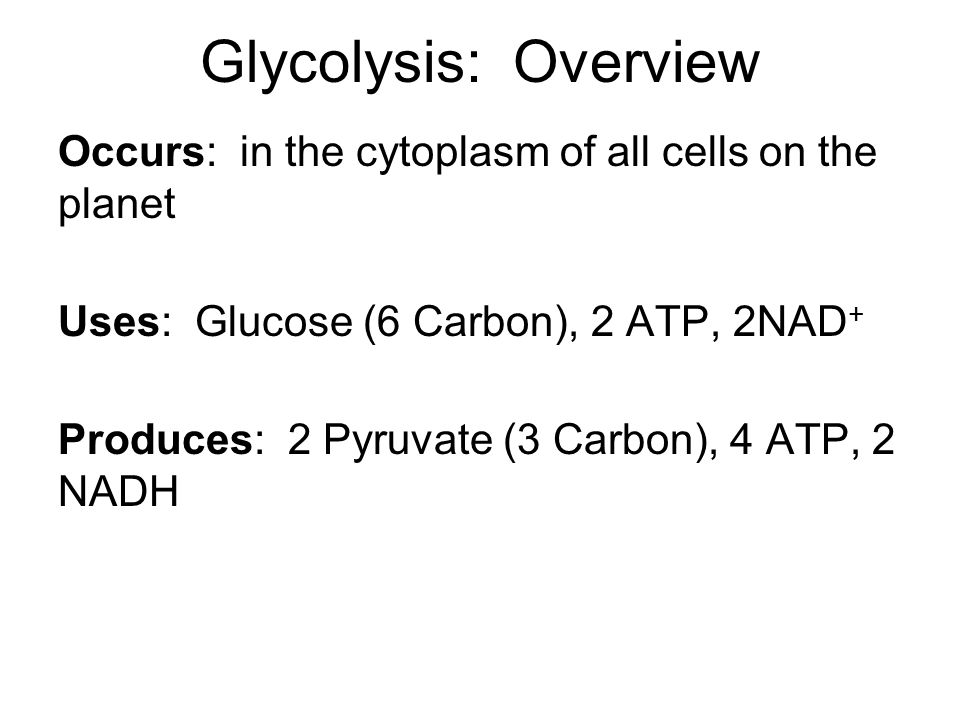 Glycolysis: Overview Occurs: in the cytoplasm of all cells on the planet Uses: Glucose (6 Carbon), 2 ATP, 2NAD + Produces: 2 Pyruvate (3 Carbon), 4 ATP, 2 NADH