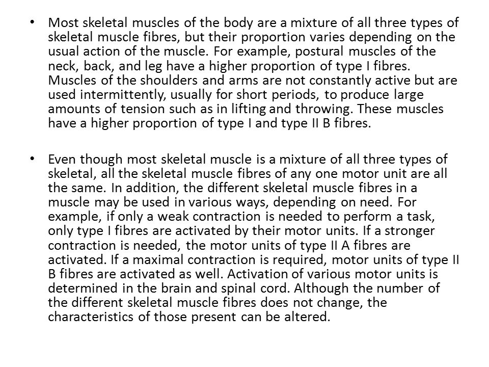 Most skeletal muscles of the body are a mixture of all three types of skeletal muscle fibres, but their proportion varies depending on the usual action of the muscle.