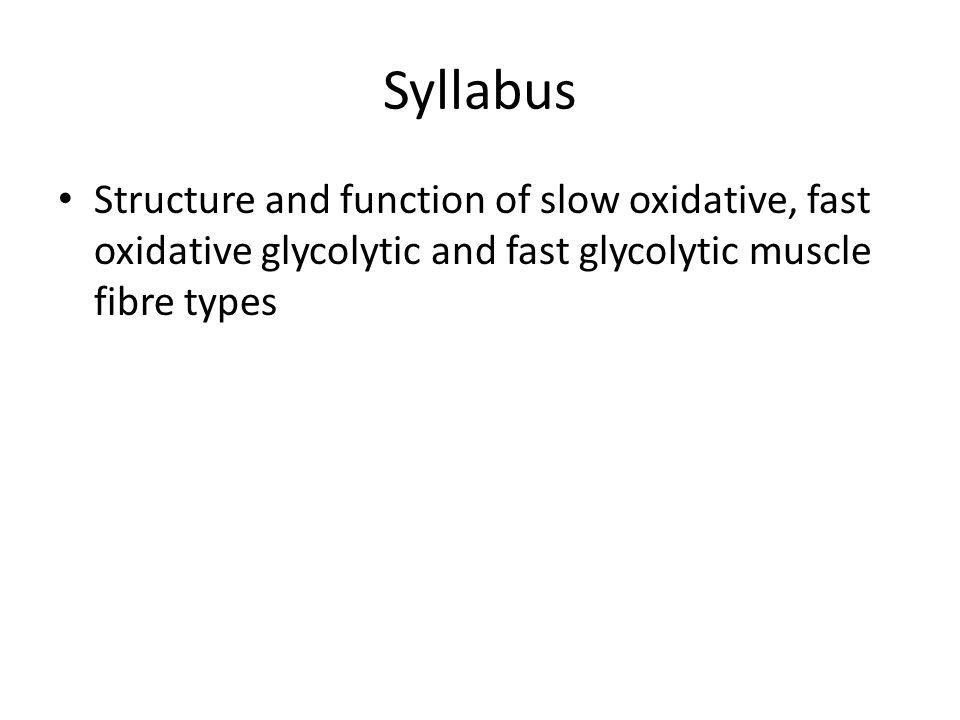 Syllabus Structure and function of slow oxidative, fast oxidative glycolytic and fast glycolytic muscle fibre types