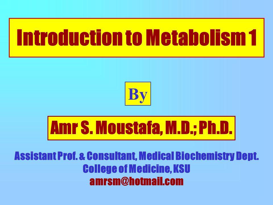 Introduction to Metabolism 1 By Amr S. Moustafa, M.D.; Ph.D. Assistant Prof. & Consultant, Medical Biochemistry Dept. College of Medicine, KSU amrsm@h