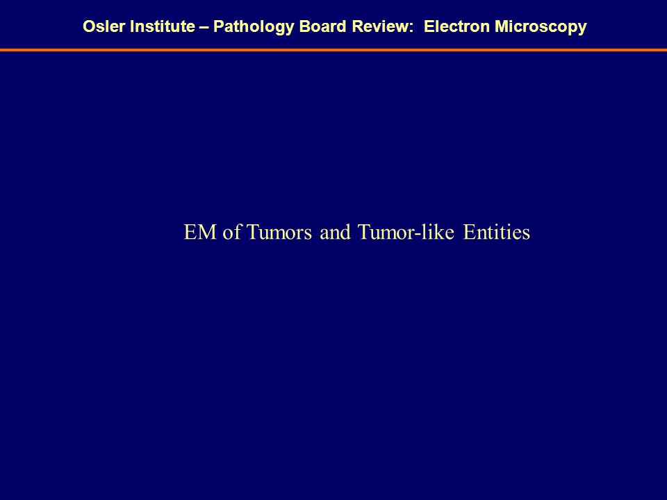 Osler Institute – Pathology Board Review: Electron Microscopy EM of Tumors and Tumor-like Entities