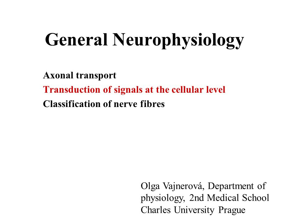 General Neurophysiology Axonal transport Transduction of signals at the cellular level Classification of nerve fibres Olga Vajnerová, Department of ph