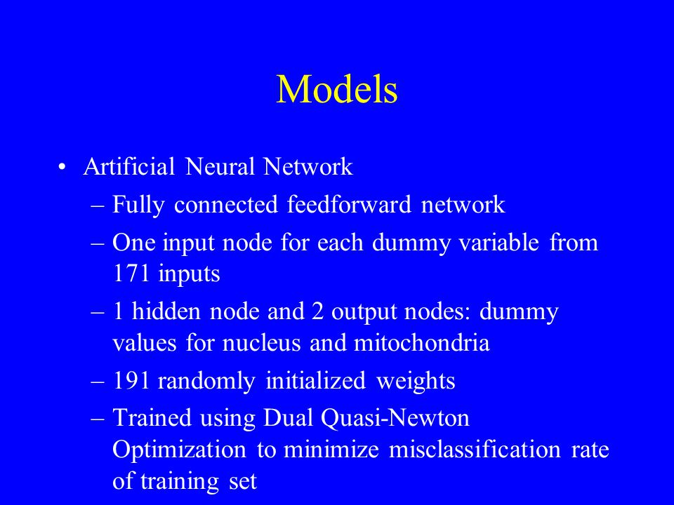 Models Artificial Neural Network –Fully connected feedforward network –One input node for each dummy variable from 171 inputs –1 hidden node and 2 output nodes: dummy values for nucleus and mitochondria –191 randomly initialized weights –Trained using Dual Quasi-Newton Optimization to minimize misclassification rate of training set