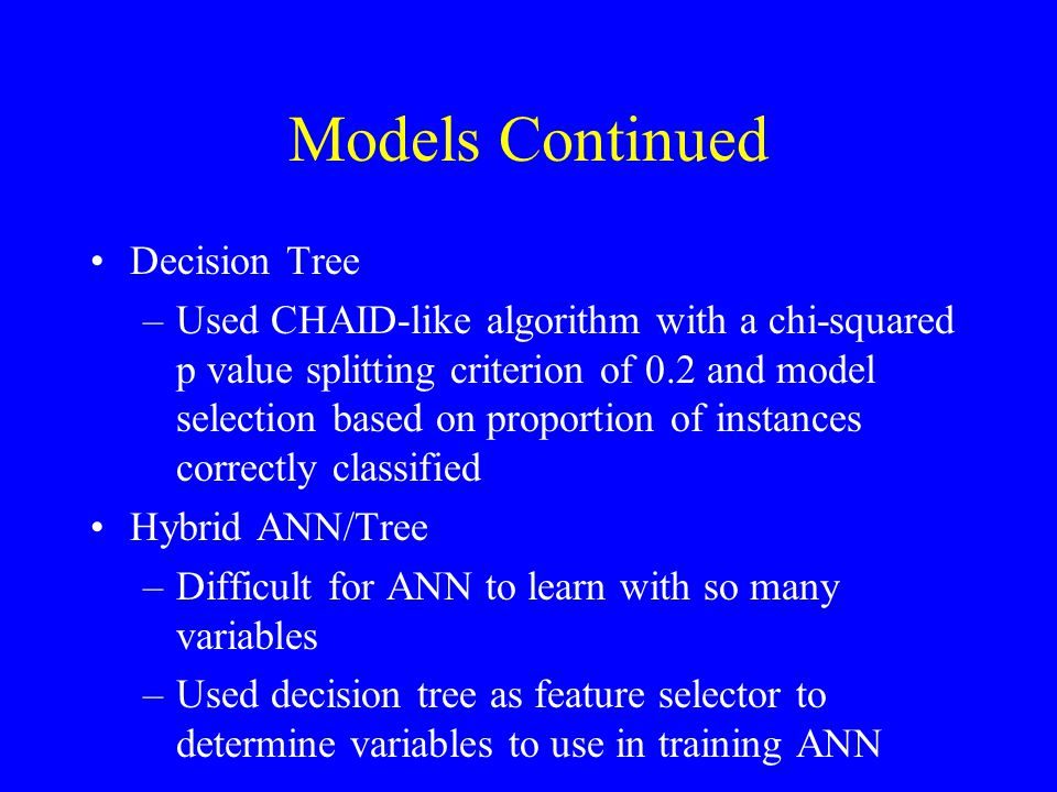 Decision Tree –Used CHAID-like algorithm with a chi-squared p value splitting criterion of 0.2 and model selection based on proportion of instances correctly classified Hybrid ANN/Tree –Difficult for ANN to learn with so many variables –Used decision tree as feature selector to determine variables to use in training ANN Models Continued