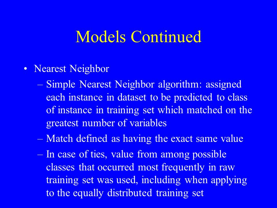 Nearest Neighbor –Simple Nearest Neighbor algorithm: assigned each instance in dataset to be predicted to class of instance in training set which matched on the greatest number of variables –Match defined as having the exact same value –In case of ties, value from among possible classes that occurred most frequently in raw training set was used, including when applying to the equally distributed training set