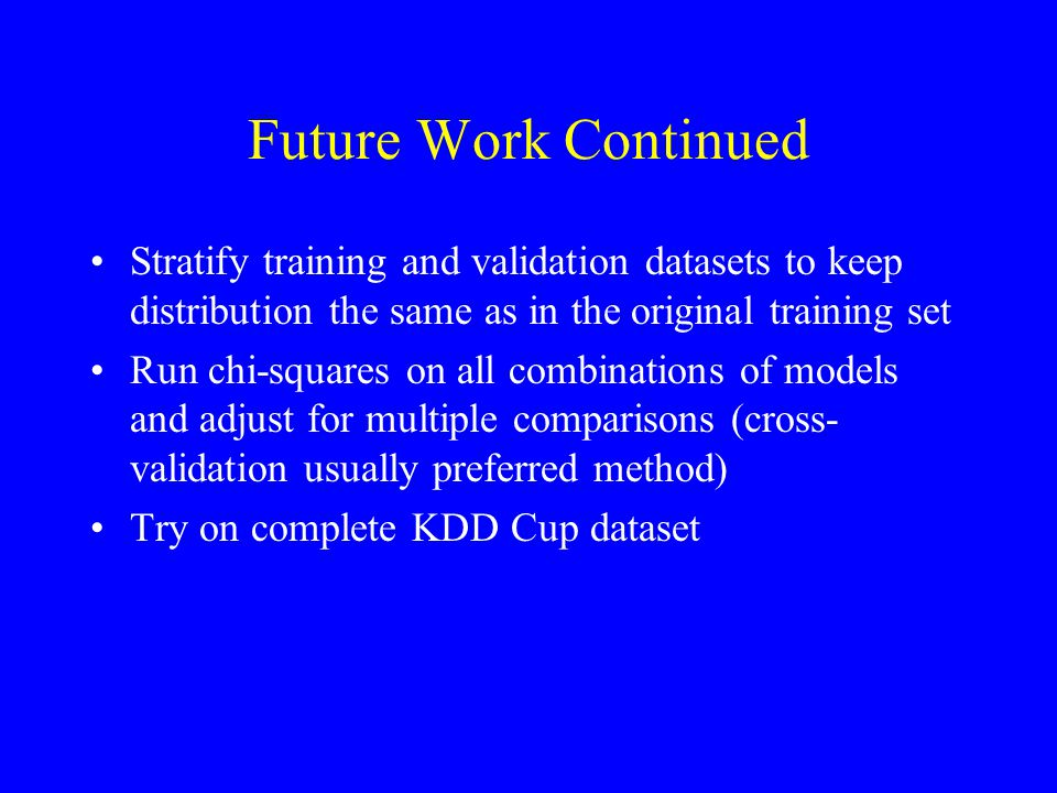 Future Work Continued Stratify training and validation datasets to keep distribution the same as in the original training set Run chi-squares on all combinations of models and adjust for multiple comparisons (cross- validation usually preferred method) Try on complete KDD Cup dataset