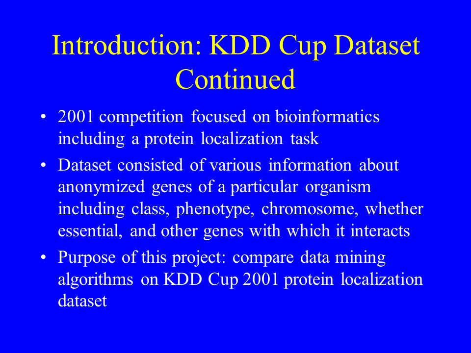 2001 competition focused on bioinformatics including a protein localization task Dataset consisted of various information about anonymized genes of a particular organism including class, phenotype, chromosome, whether essential, and other genes with which it interacts Purpose of this project: compare data mining algorithms on KDD Cup 2001 protein localization dataset Introduction: KDD Cup Dataset Continued