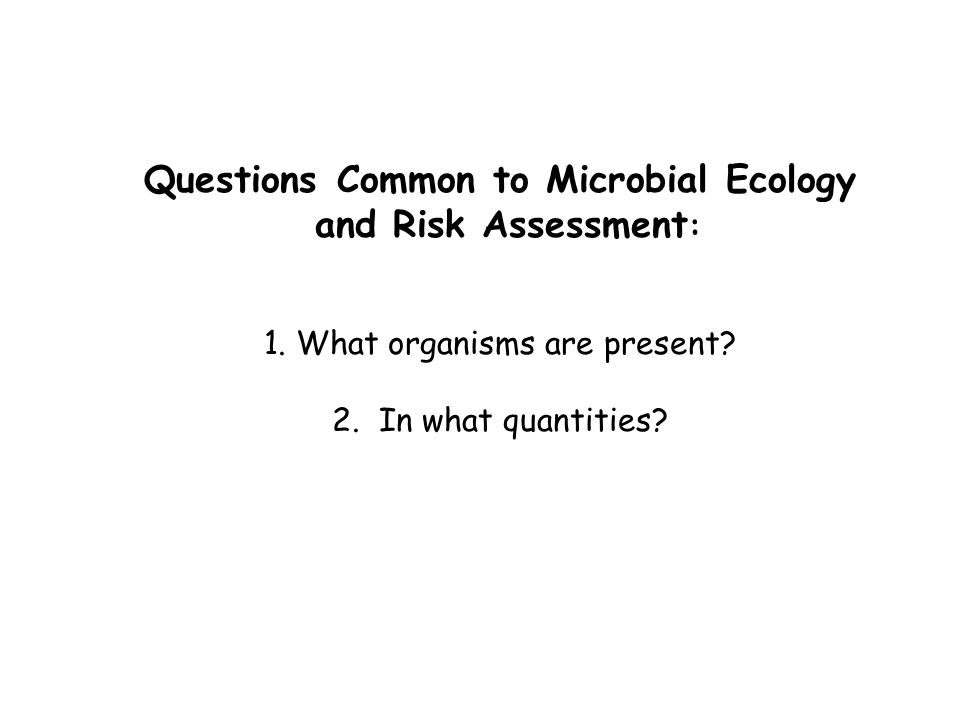 Questions Common to Microbial Ecology and Risk Assessment : 1.