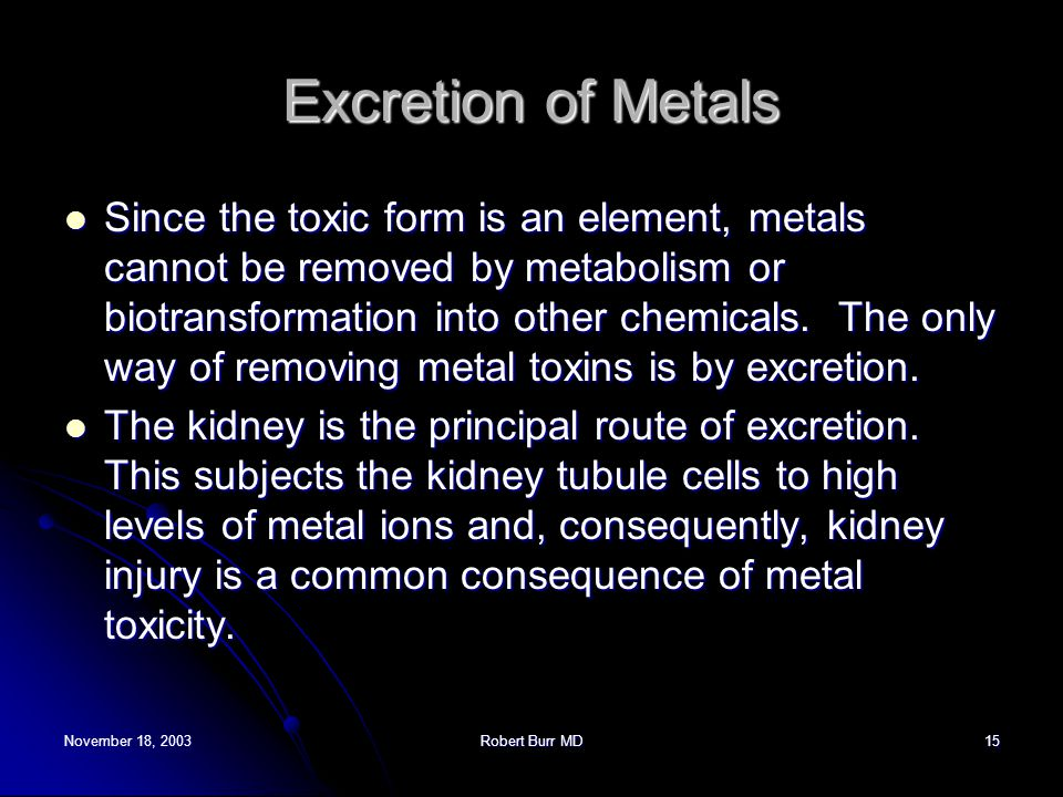 November 18, 2003Robert Burr MD15 Excretion of Metals Since the toxic form is an element, metals cannot be removed by metabolism or biotransformation