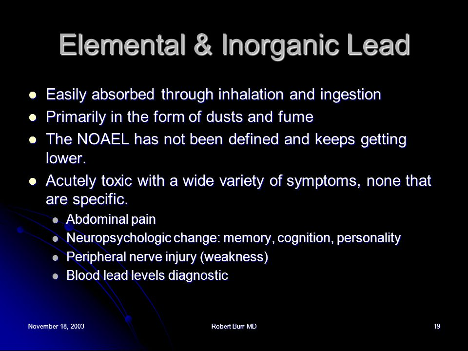 November 18, 2003Robert Burr MD19 Elemental & Inorganic Lead Easily absorbed through inhalation and ingestion Easily absorbed through inhalation and i